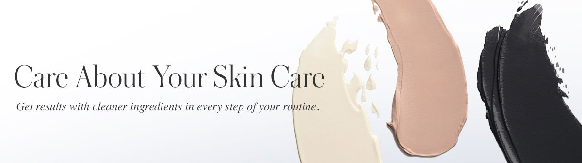 Care about your skin care - get results with cleaner ingredients in every step of your routine.